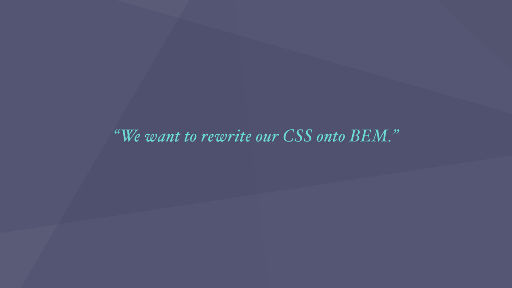 """We want to rewrite our CSS onto BEM."""