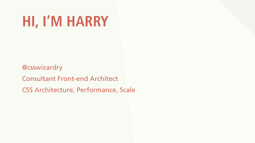 HI, I'M HARRY @csswizardry Consultant Front-end...
