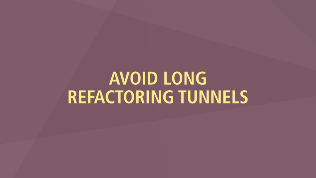 AVOID LONG REFACTORING TUNNELS