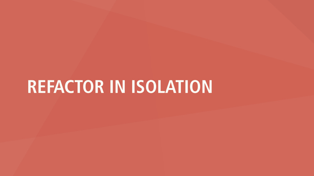 REFACTOR IN ISOLATION