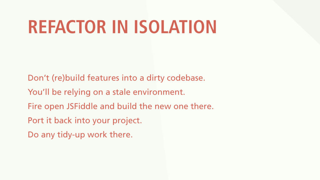REFACTOR IN ISOLATION Don't (re)build features ...