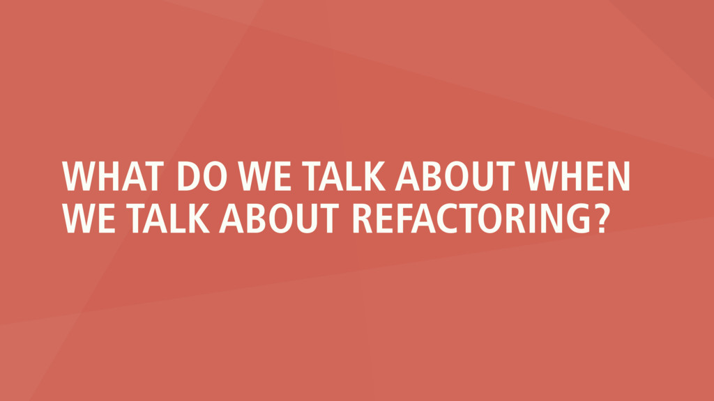WHAT DO WE TALK ABOUT WHEN WE TALK ABOUT REFACT...