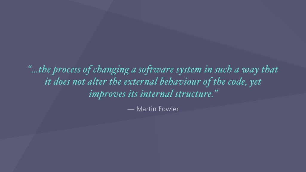 "— Martin Fowler ""…the process of changing a sof..."