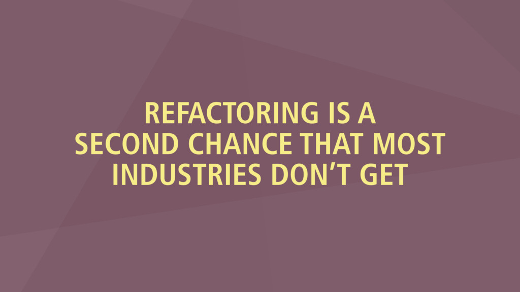 REFACTORING IS A SECOND CHANCE THAT MOST INDUST...