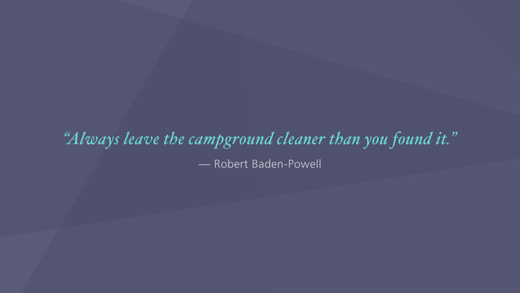"— Robert Baden-Powell ""Always leave the campgro..."