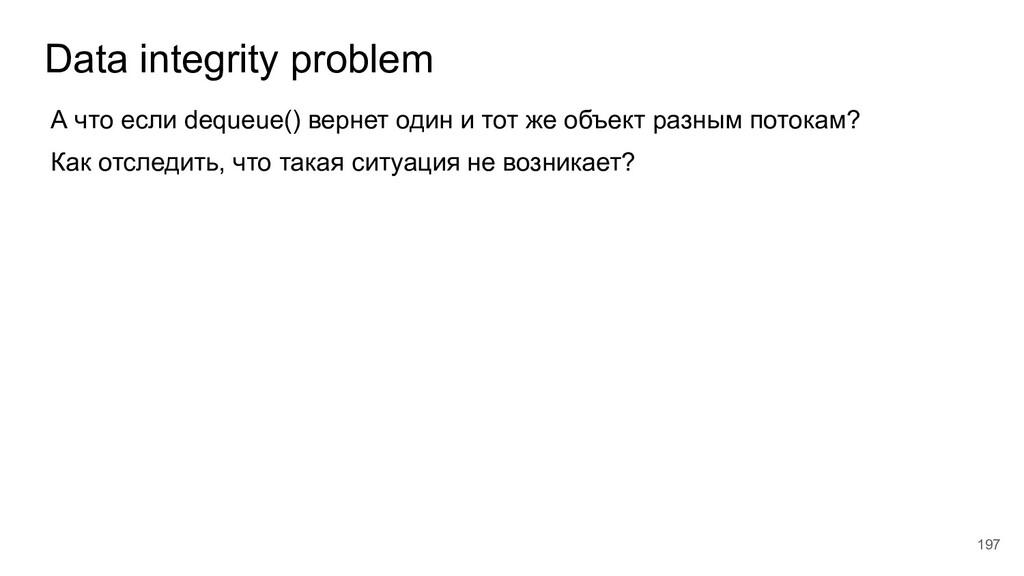 Data integrity problem 197 А что если dequeue()...