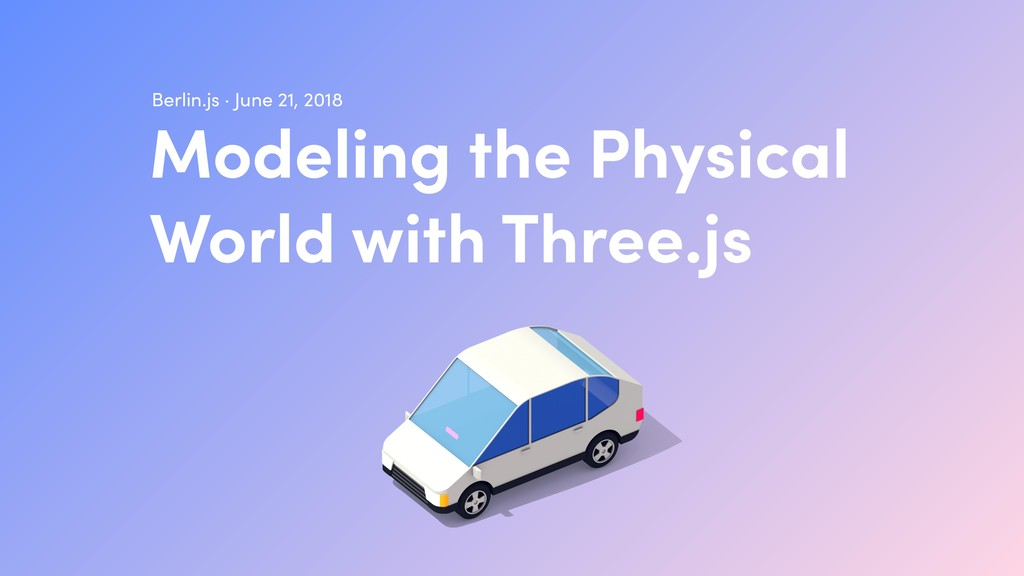 Modeling the Physical World with Three.js Berl...