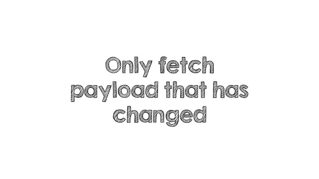Only fetch payload that has changed