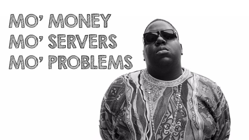 MO' MONEY MO' SERVERS MO' PROBLEMS
