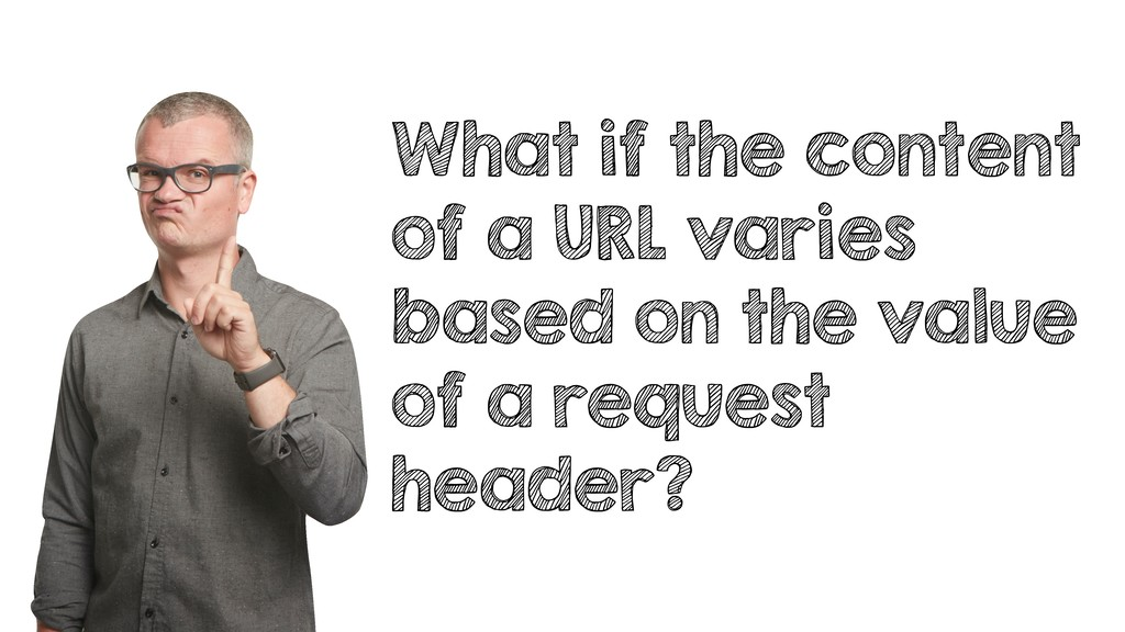 What if the content of a URL varies based on th...