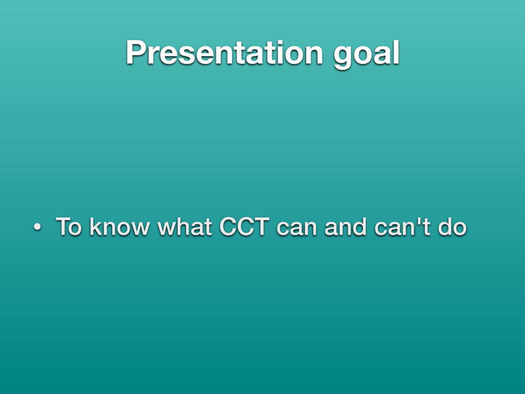 Presentation goal • To know what CCT can and ca...