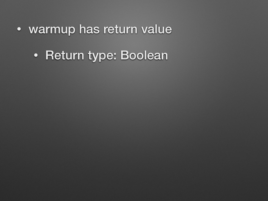 • warmup has return value • Return type: Boolean