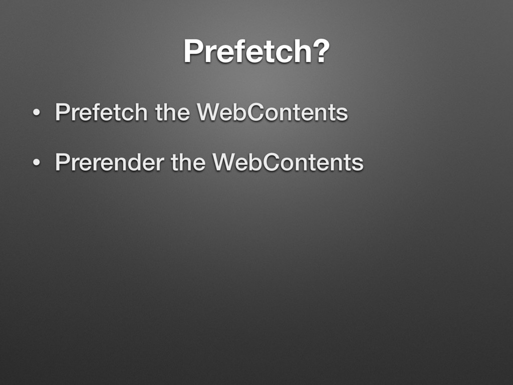 Prefetch? • Prefetch the WebContents • Prerende...