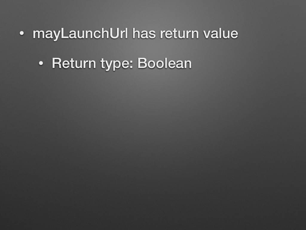 • mayLaunchUrl has return value • Return type: ...
