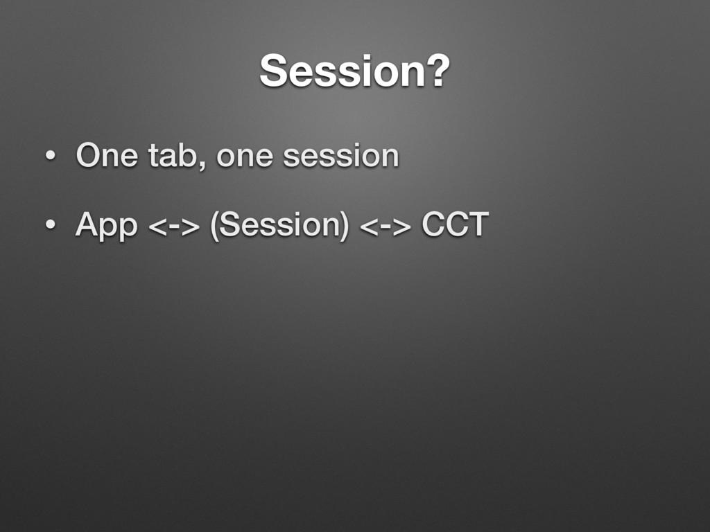 Session? • One tab, one session • App <-> (Sess...