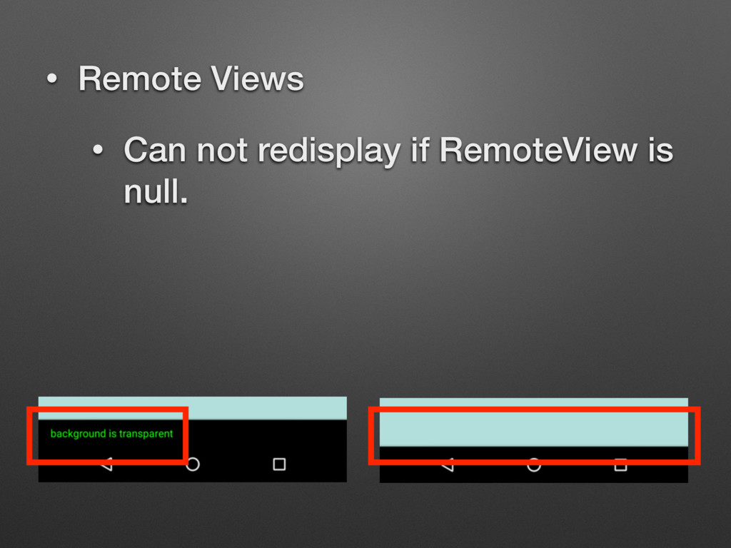 • Remote Views • Can not redisplay if RemoteVie...