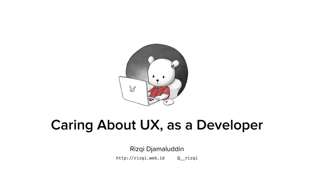 Caring About UX, as a Developer Rizqi Djamaludd...