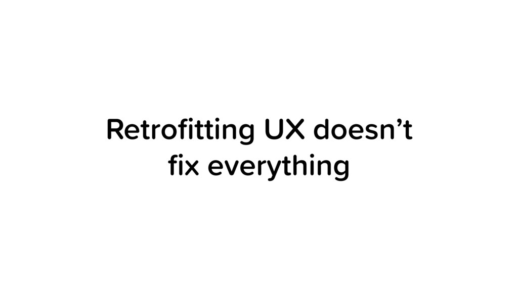 Retrofitting UX doesn't fix everything