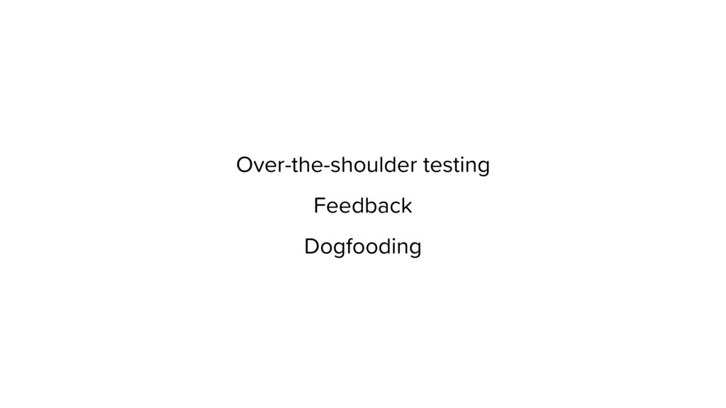 Over-the-shoulder testing Feedback Dogfooding