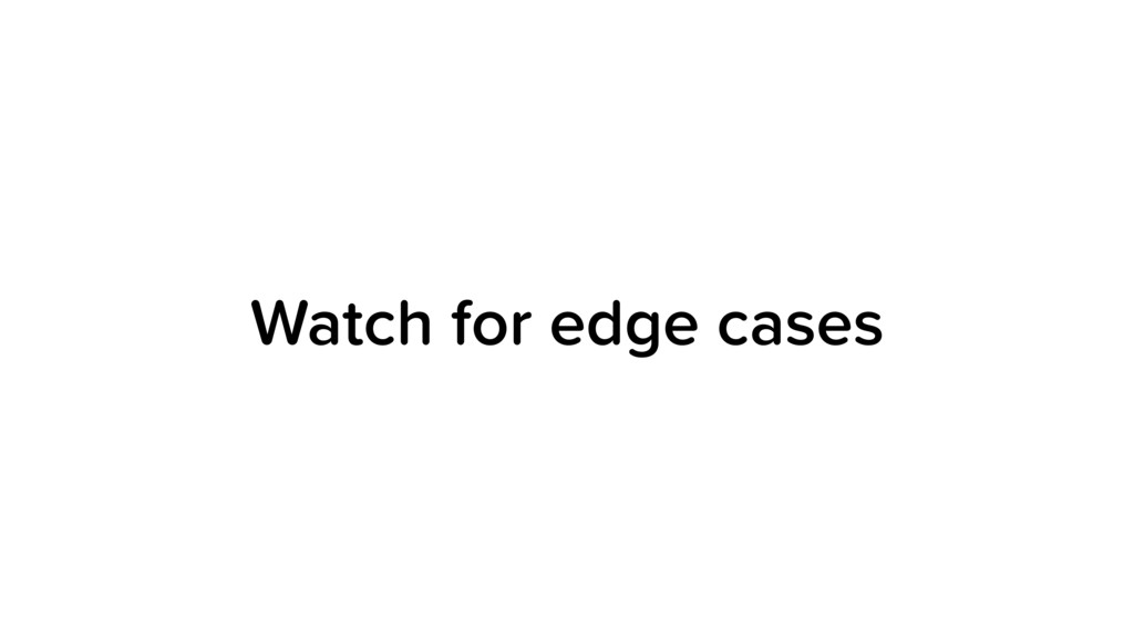 Watch for edge cases