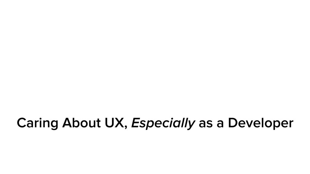 Caring About UX, Especially as a Developer