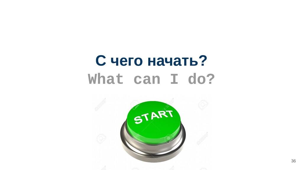 С чего начать? What can I do? 36
