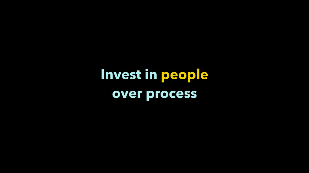 Invest in people over process