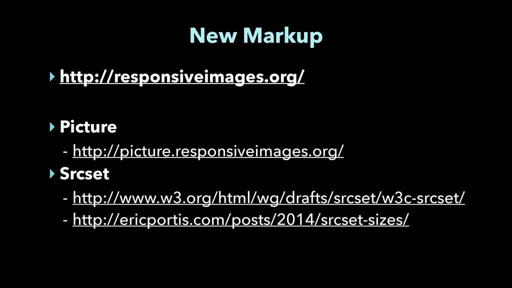 New Markup ‣ http://responsiveimages.org/ ! ‣ P...