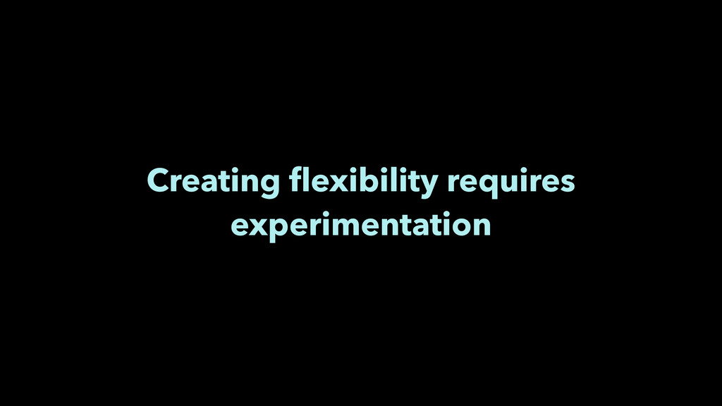 Creating flexibility requires experimentation