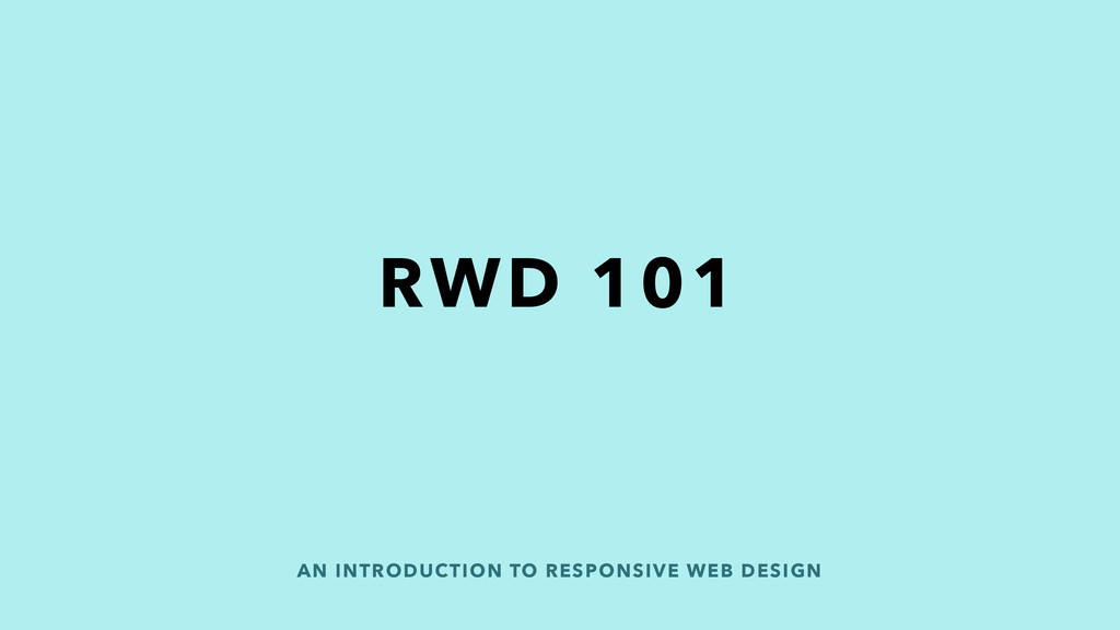 AN INTRODUCTION TO RESPONSIVE WEB DESIGN RWD 101