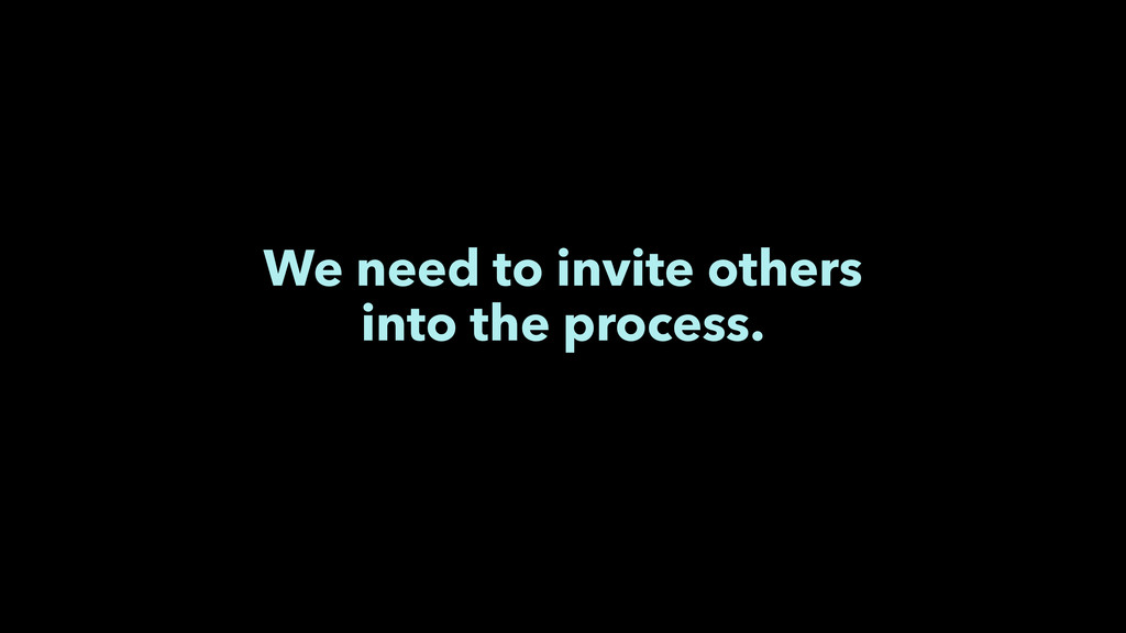 We need to invite others into the process.