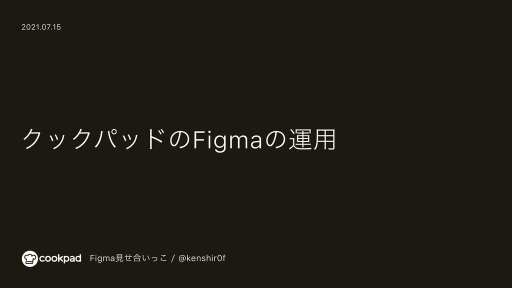 クックパッドのFigmaの運用 Figma見せ合いっこ / @kenshir0f 2021.0...