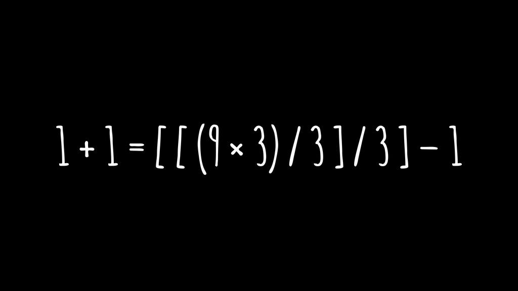 1 + 1 = [ [ (9 × 3) / 3 ] / 3 ] – 1