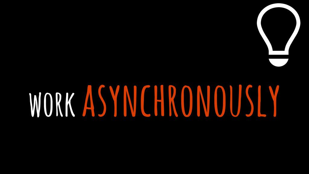 work asynchronously %
