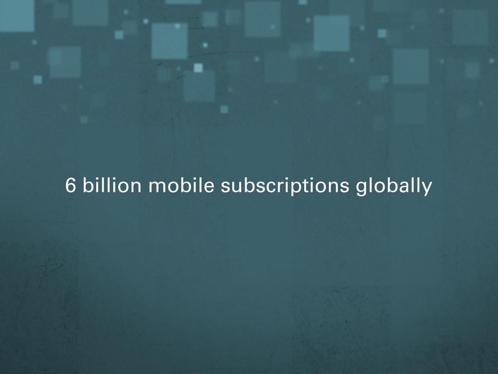 6 billion mobile subscriptions globally