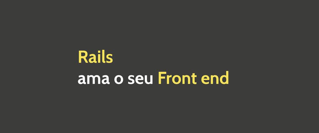 Rails ama o seu Front end