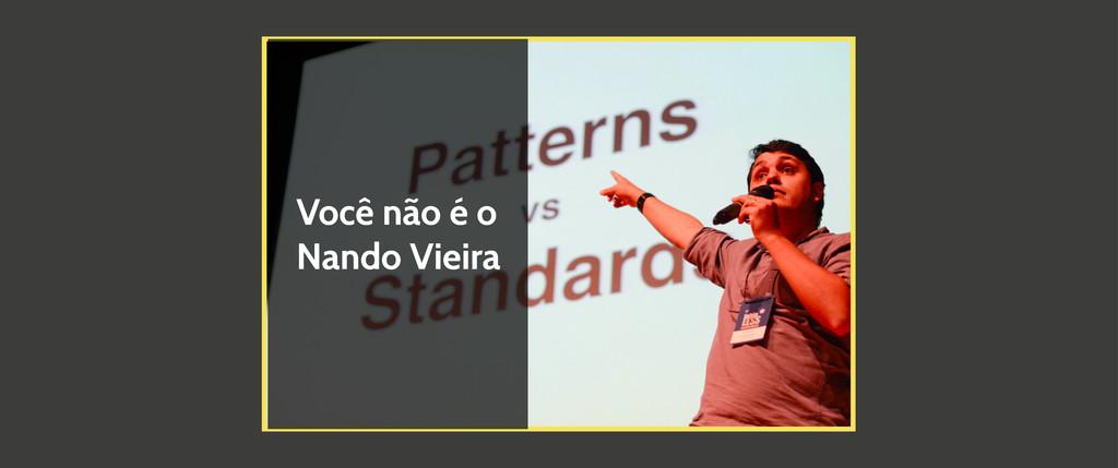 Você não é o Nando Vieira