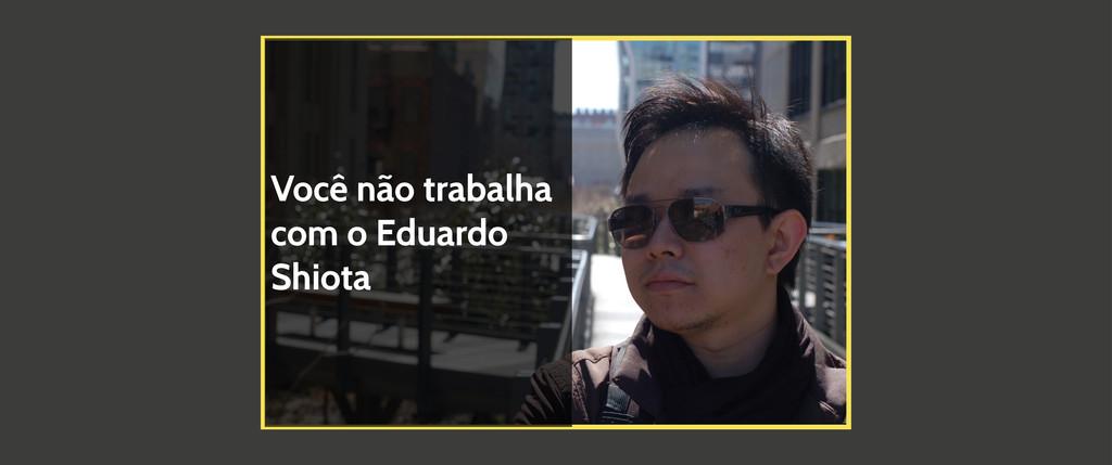 Você não trabalha com o Eduardo Shiota