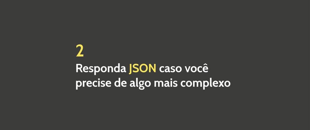 2 Responda JSON caso você precise de algo mais ...