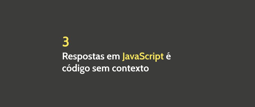 3 Respostas em JavaScript é código sem contexto