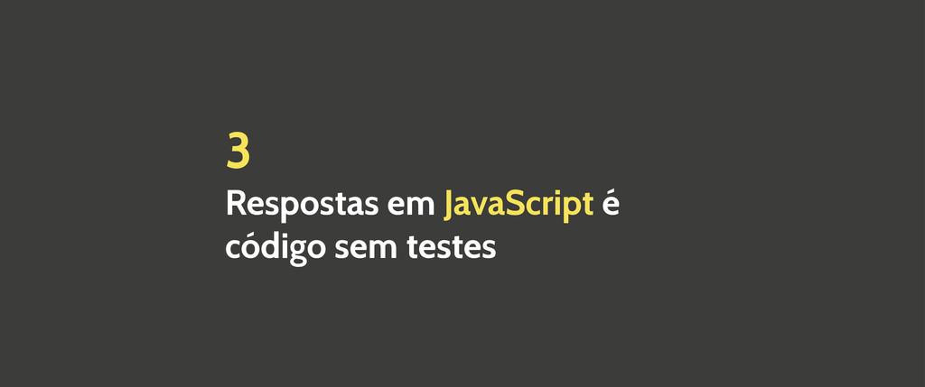 3 Respostas em JavaScript é código sem testes