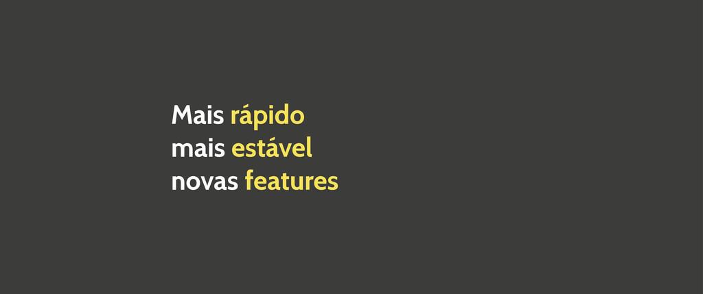 Mais rápido mais estável novas features