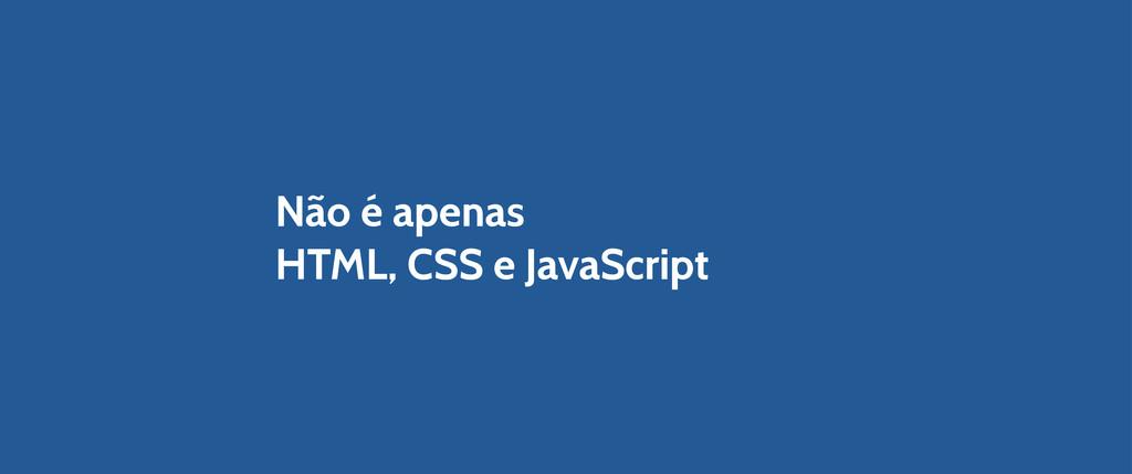 Não é apenas HTML, CSS e JavaScript
