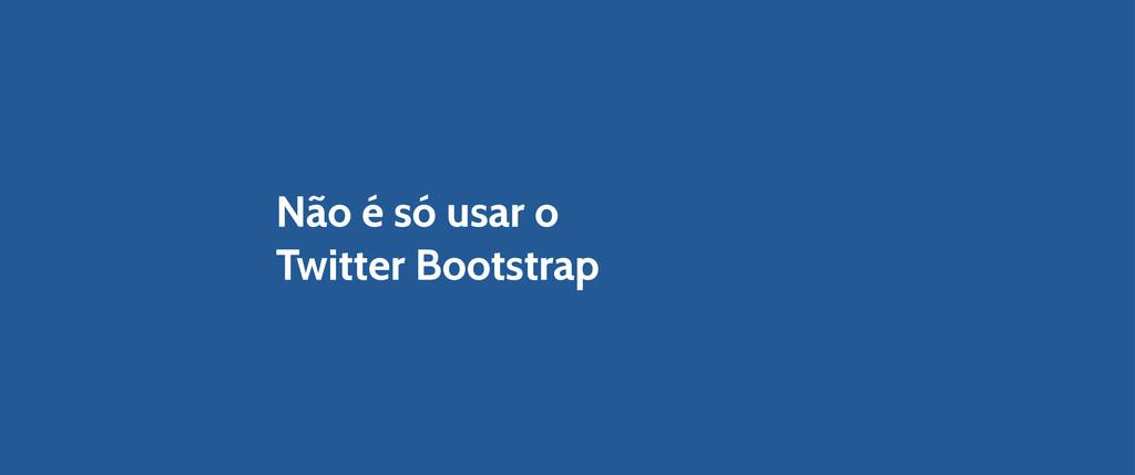 Não é só usar o Twitter Bootstrap