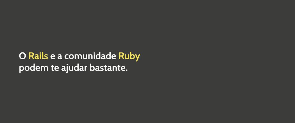 O Rails e a comunidade Ruby podem te ajudar bas...