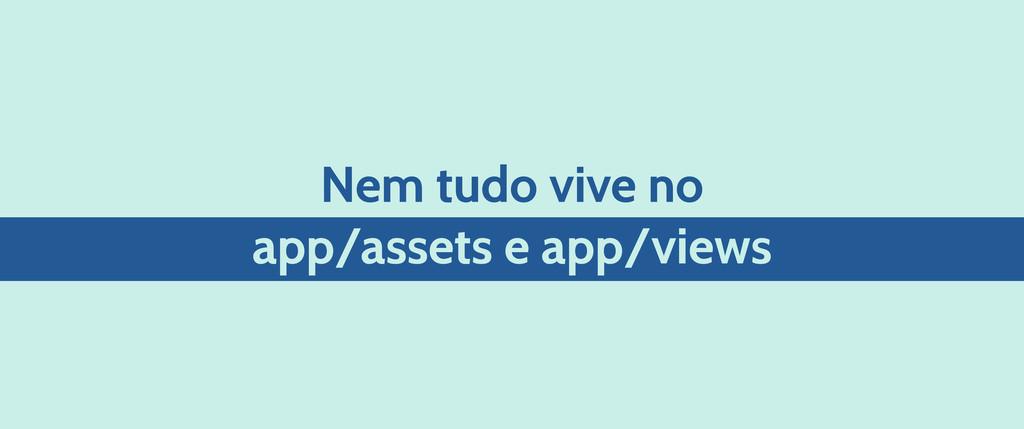 Nem tudo vive no app/assets e app/views
