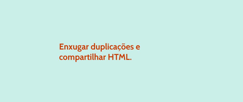 Enxugar duplicações e compartilhar HTML.