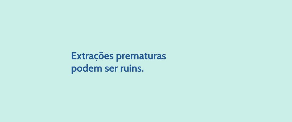 Extrações prematuras podem ser ruins.