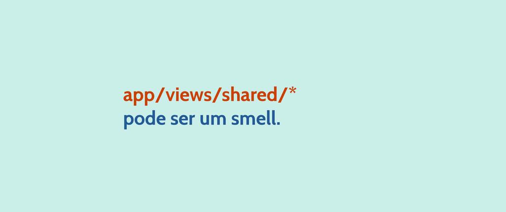app/views/shared/* pode ser um smell.