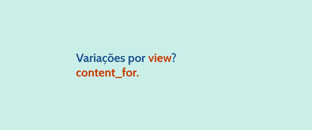 Variações por view? content_for.